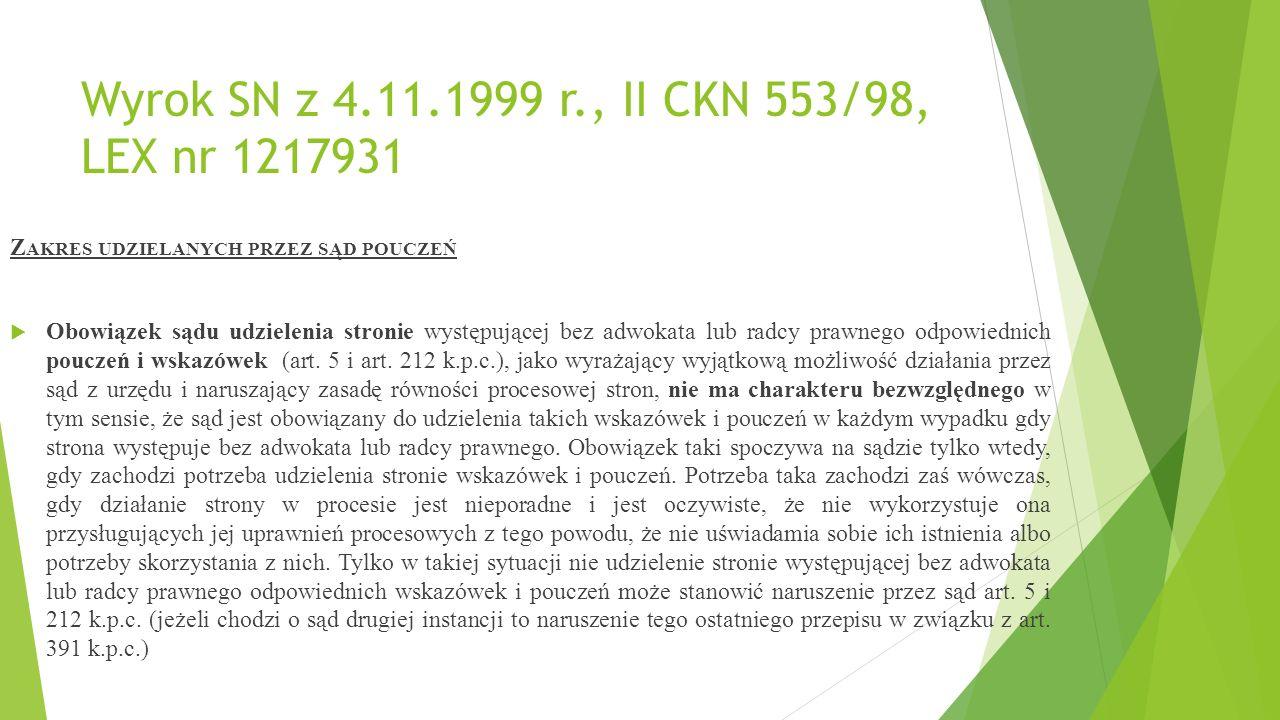 Wyrok SN z 4.11.1999 r., II CKN 553/98, LEX nr 1217931 Z AKRES UDZIELANYCH PRZEZ SĄD POUCZEŃ  Obowiązek sądu udzielenia stronie występującej bez adwokata lub radcy prawnego odpowiednich pouczeń i wskazówek (art.