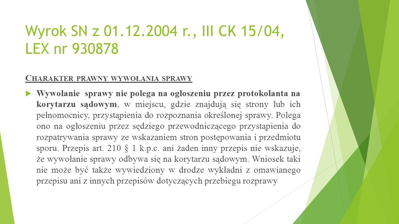 Wyrok SN z 01.12.2004 r., III CK 15/04, LEX nr 930878 C HARAKTER PRAWNY WYWOŁANIA SPRAWY  Wywołanie sprawy nie polega na ogłoszeniu przez protokolanta na korytarzu sądowym, w miejscu, gdzie znajdują się strony lub ich pełnomocnicy, przystąpienia do rozpoznania określonej sprawy.