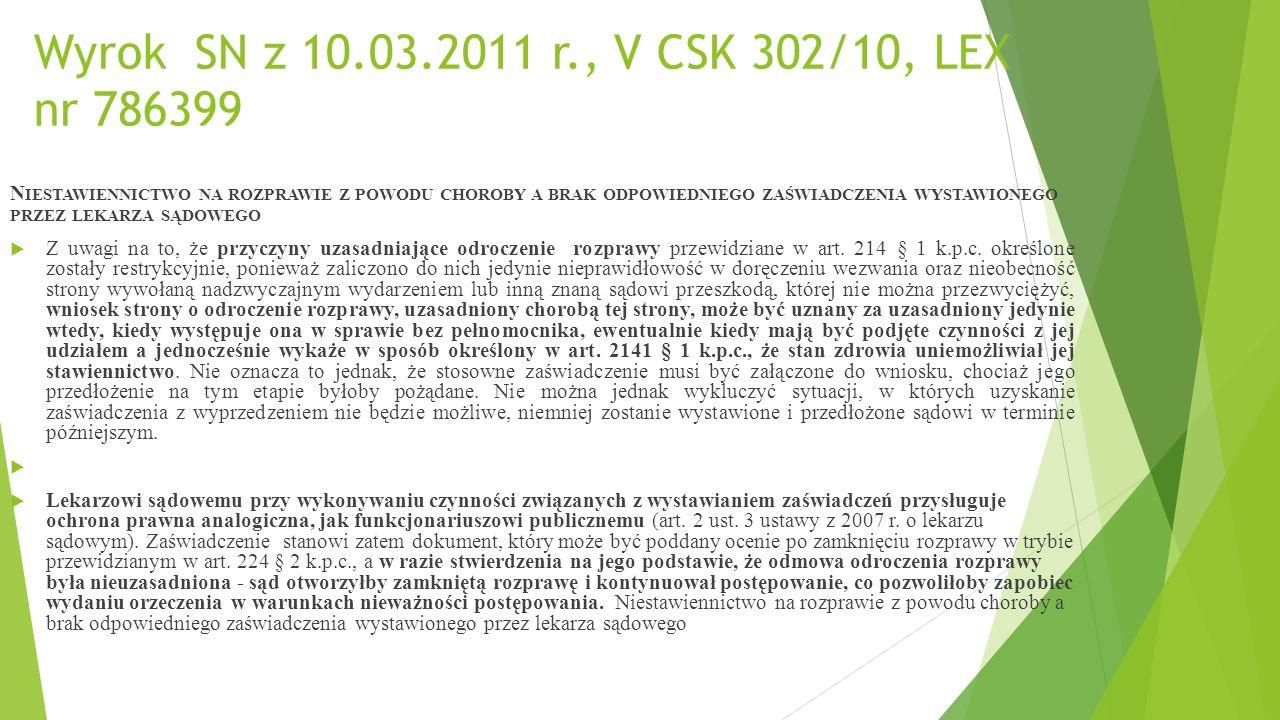 Wyrok SN z 10.03.2011 r., V CSK 302/10, LEX nr 786399 N IESTAWIENNICTWO NA ROZPRAWIE Z POWODU CHOROBY A BRAK ODPOWIEDNIEGO ZAŚWIADCZENIA WYSTAWIONEGO PRZEZ LEKARZA SĄDOWEGO  Z uwagi na to, że przyczyny uzasadniające odroczenie rozprawy przewidziane w art.