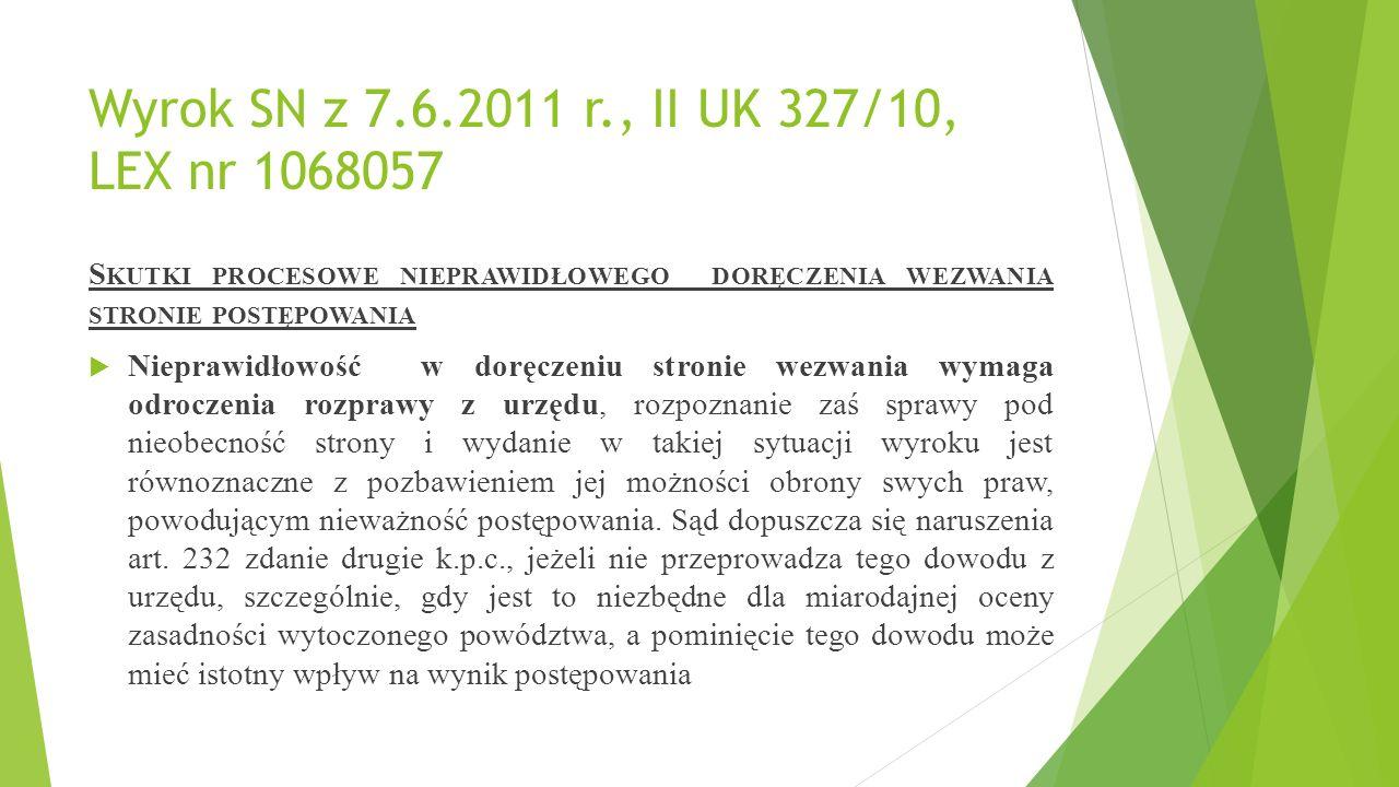 Wyrok SN z 7.6.2011 r., II UK 327/10, LEX nr 1068057 S KUTKI PROCESOWE NIEPRAWIDŁOWEGO DORĘCZENIA WEZWANIA STRONIE POSTĘPOWANIA  Nieprawidłowość w doręczeniu stronie wezwania wymaga odroczenia rozprawy z urzędu, rozpoznanie zaś sprawy pod nieobecność strony i wydanie w takiej sytuacji wyroku jest równoznaczne z pozbawieniem jej możności obrony swych praw, powodującym nieważność postępowania.