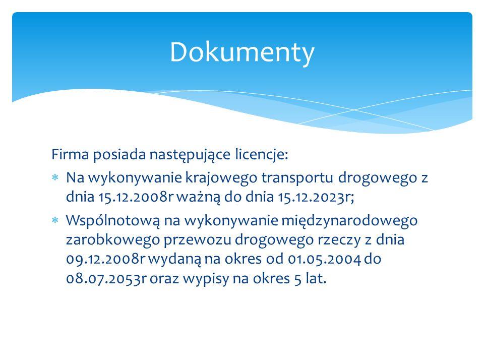 Firma posiada następujące licencje:  Na wykonywanie krajowego transportu drogowego z dnia 15.12.2008r ważną do dnia 15.12.2023r;  Wspólnotową na wykonywanie międzynarodowego zarobkowego przewozu drogowego rzeczy z dnia 09.12.2008r wydaną na okres od 01.05.2004 do 08.07.2053r oraz wypisy na okres 5 lat.