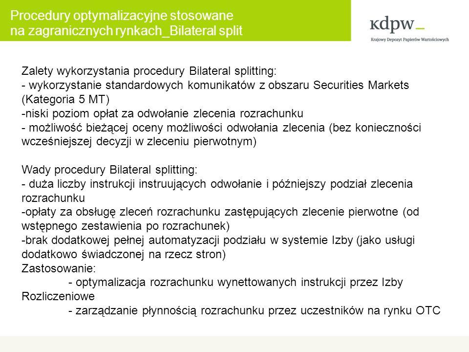 Zalety wykorzystania procedury Bilateral splitting: - wykorzystanie standardowych komunikatów z obszaru Securities Markets (Kategoria 5 MT) -niski poziom opłat za odwołanie zlecenia rozrachunku - możliwość bieżącej oceny możliwości odwołania zlecenia (bez konieczności wcześniejszej decyzji w zleceniu pierwotnym) Wady procedury Bilateral splitting: - duża liczby instrukcji instruujących odwołanie i późniejszy podział zlecenia rozrachunku -opłaty za obsługę zleceń rozrachunku zastępujących zlecenie pierwotne (od wstępnego zestawienia po rozrachunek) -brak dodatkowej pełnej automatyzacji podziału w systemie Izby (jako usługi dodatkowo świadczonej na rzecz stron) Zastosowanie: - optymalizacja rozrachunku wynettowanych instrukcji przez Izby Rozliczeniowe - zarządzanie płynnością rozrachunku przez uczestników na rynku OTC