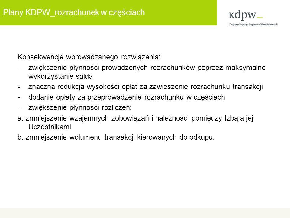 Plany KDPW_rozrachunek w częściach Konsekwencje wprowadzanego rozwiązania: -zwiększenie płynności prowadzonych rozrachunków poprzez maksymalne wykorzystanie salda -znaczna redukcja wysokości opłat za zawieszenie rozrachunku transakcji -dodanie opłaty za przeprowadzenie rozrachunku w częściach -zwiększenie płynności rozliczeń: a.