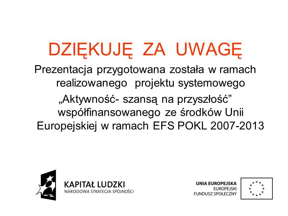 """DZIĘKUJĘ ZA UWAGĘ Prezentacja przygotowana została w ramach realizowanego projektu systemowego """"Aktywność- szansą na przyszłość współfinansowanego ze środków Unii Europejskiej w ramach EFS POKL 2007-2013"""