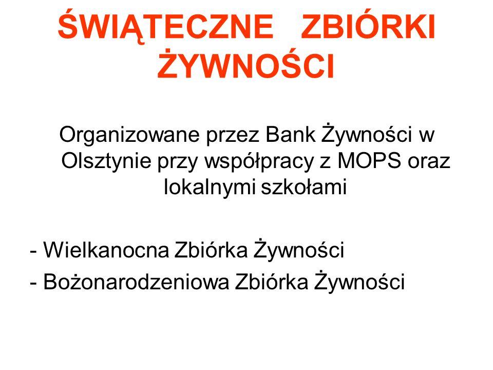 ŚWIĄTECZNE ZBIÓRKI ŻYWNOŚCI Organizowane przez Bank Żywności w Olsztynie przy współpracy z MOPS oraz lokalnymi szkołami - Wielkanocna Zbiórka Żywności - Bożonarodzeniowa Zbiórka Żywności