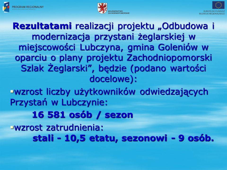 """Rezultatami realizacji projektu """"Odbudowa i modernizacja przystani żeglarskiej w miejscowości Lubczyna, gmina Goleniów w oparciu o plany projektu Zachodniopomorski Szlak Żeglarski , będzie (podano wartości docelowe):  wzrost liczby użytkowników odwiedzających Przystań w Lubczynie: 16 581 osób / sezon 16 581 osób / sezon  wzrost zatrudnienia: stali - 10,5 etatu, sezonowi - 9 osób."""