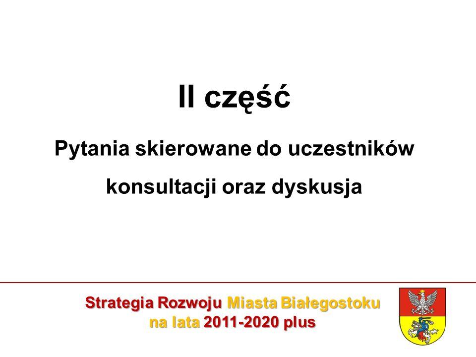 Strategia Rozwoju Miasta Białegostoku na lata 2011-2020 plus II część Pytania skierowane do uczestników konsultacji oraz dyskusja