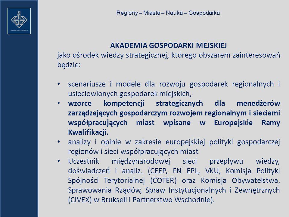 Regiony – Miasta – Nauka – Gospodarka AKADEMIA GOSPODARKI MEJSKIEJ jako ośrodek wiedzy strategicznej, którego obszarem zainteresowań będzie: scenariusze i modele dla rozwoju gospodarek regionalnych i usieciowionych gospodarek miejskich, wzorce kompetencji strategicznych dla menedżerów zarządzających gospodarczym rozwojem regionalnym i sieciami współpracujących miast wpisane w Europejskie Ramy Kwalifikacji.