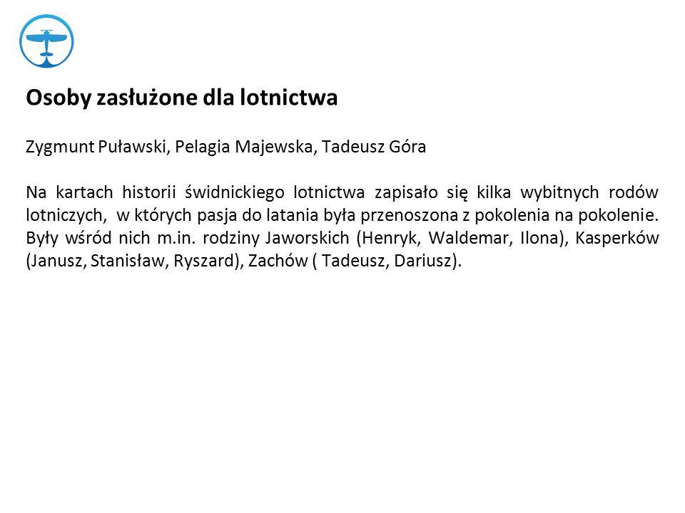 Osoby zasłużone dla lotnictwa Zygmunt Puławski, Pelagia Majewska, Tadeusz Góra Na kartach historii świdnickiego lotnictwa zapisało się kilka wybitnych rodów lotniczych, w których pasja do latania była przenoszona z pokolenia na pokolenie.