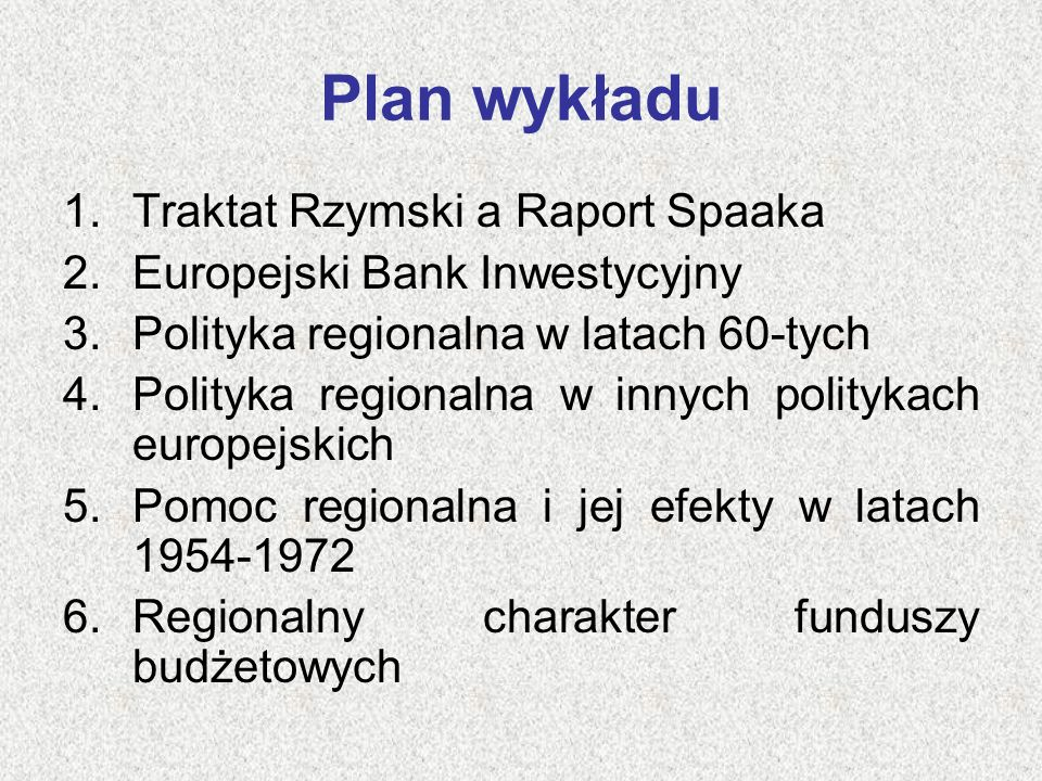 Plan wykładu 1.Traktat Rzymski a Raport Spaaka 2.Europejski Bank Inwestycyjny 3.Polityka regionalna w latach 60-tych 4.Polityka regionalna w innych po
