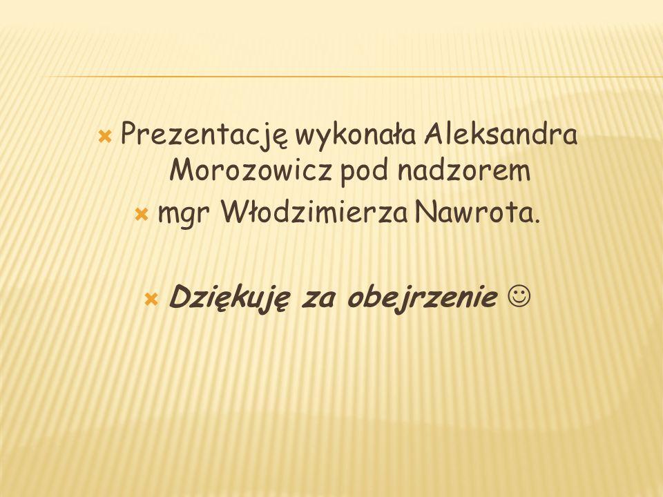  Prezentację wykonała Aleksandra Morozowicz pod nadzorem  mgr Włodzimierza Nawrota.