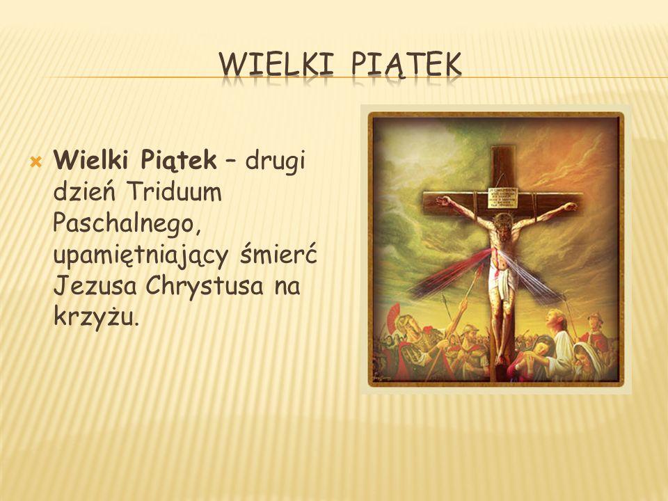  Wielki Piątek – drugi dzień Triduum Paschalnego, upamiętniający śmierć Jezusa Chrystusa na krzyżu.