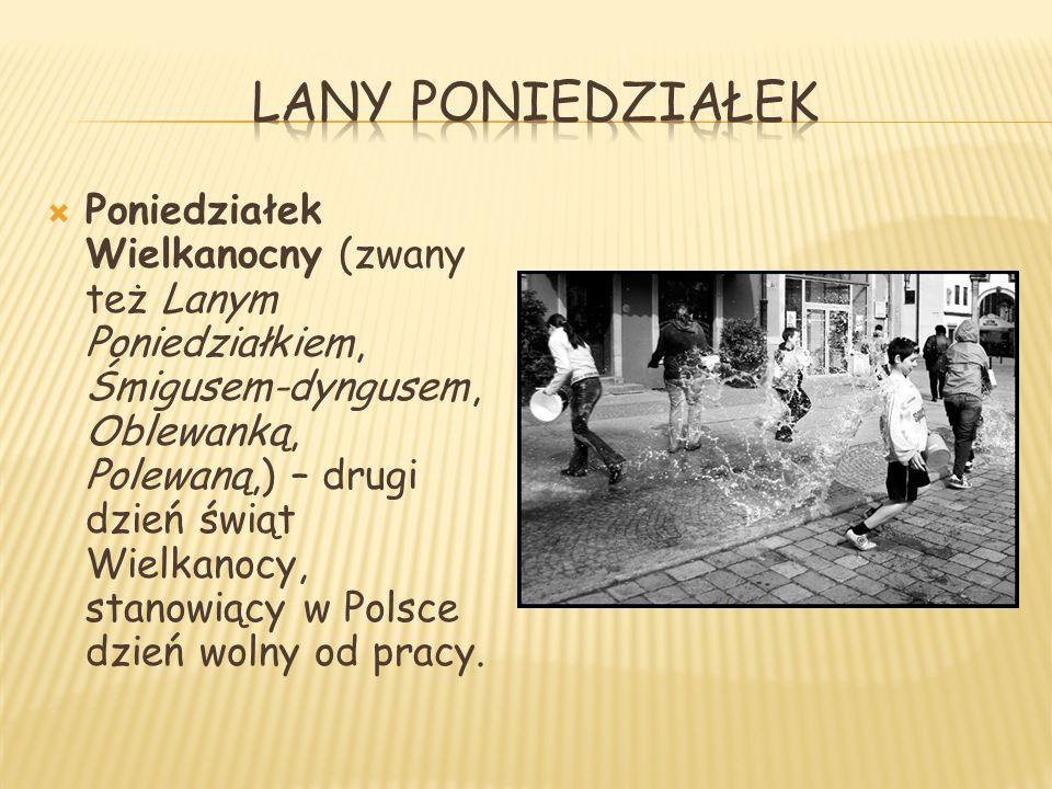  Poniedziałek Wielkanocny (zwany też Lanym Poniedziałkiem, Śmigusem-dyngusem, Oblewanką, Polewaną,) – drugi dzień świąt Wielkanocy, stanowiący w Polsce dzień wolny od pracy.