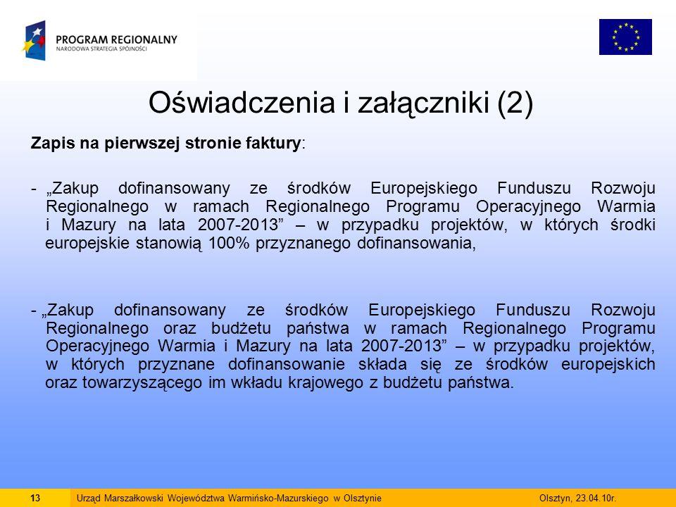 """Oświadczenia i załączniki (2) Zapis na pierwszej stronie faktury: - """"Zakup dofinansowany ze środków Europejskiego Funduszu Rozwoju Regionalnego w ramach Regionalnego Programu Operacyjnego Warmia i Mazury na lata 2007-2013 – w przypadku projektów, w których środki europejskie stanowią 100% przyznanego dofinansowania, - """"Zakup dofinansowany ze środków Europejskiego Funduszu Rozwoju Regionalnego oraz budżetu państwa w ramach Regionalnego Programu Operacyjnego Warmia i Mazury na lata 2007-2013 – w przypadku projektów, w których przyznane dofinansowanie składa się ze środków europejskich oraz towarzyszącego im wkładu krajowego z budżetu państwa."""