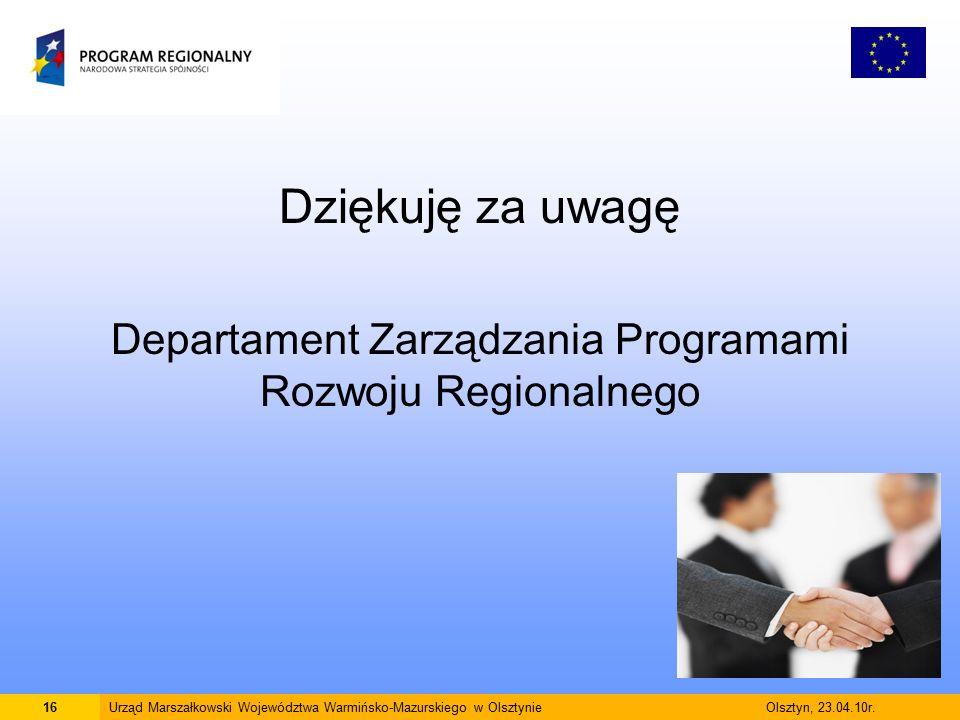 Dziękuję za uwagę Departament Zarządzania Programami Rozwoju Regionalnego 16Urząd Marszałkowski Województwa Warmińsko-Mazurskiego w Olsztynie Olsztyn, 23.04.10r.