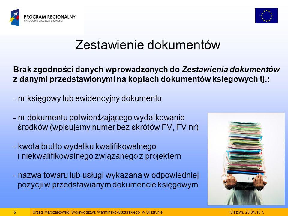 6 Zestawienie dokumentów Brak zgodności danych wprowadzonych do Zestawienia dokumentów z danymi przedstawionymi na kopiach dokumentów księgowych tj.: - nr księgowy lub ewidencyjny dokumentu - nr dokumentu potwierdzającego wydatkowanie środków (wpisujemy numer bez skrótów FV, FV nr) - kwota brutto wydatku kwalifikowalnego i niekwalifikowalnego związanego z projektem - nazwa towaru lub usługi wykazana w odpowiedniej pozycji w przedstawianym dokumencie księgowym 6Urząd Marszałkowski Województwa Warmińsko-Mazurskiego w Olsztynie Olsztyn, 23.04.10 r.