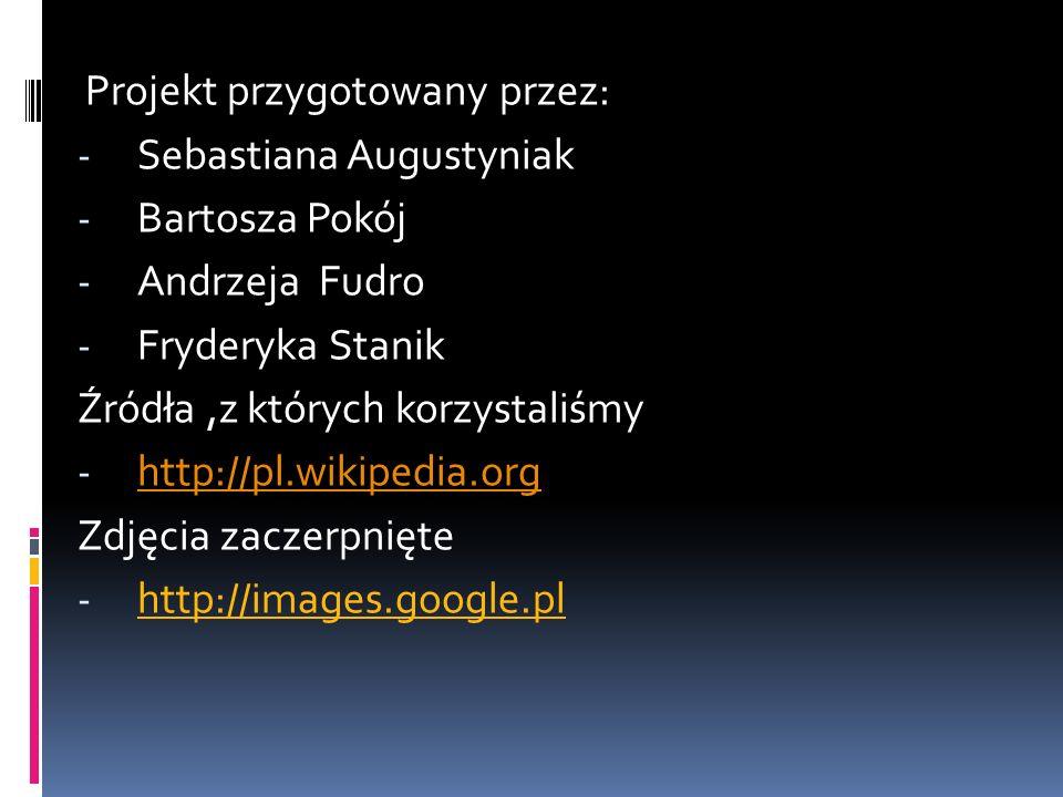 Projekt przygotowany przez: - Sebastiana Augustyniak - Bartosza Pokój - Andrzeja Fudro - Fryderyka Stanik Źródła,z których korzystaliśmy - http://pl.w