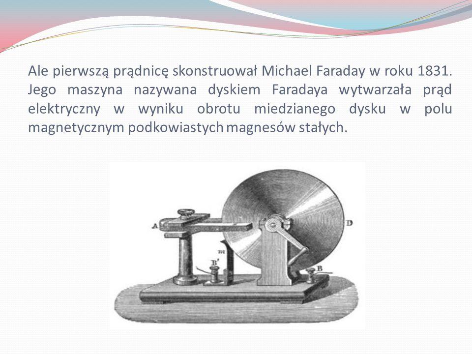 Ale pierwszą prądnicę skonstruował Michael Faraday w roku 1831. Jego maszyna nazywana dyskiem Faradaya wytwarzała prąd elektryczny w wyniku obrotu mie
