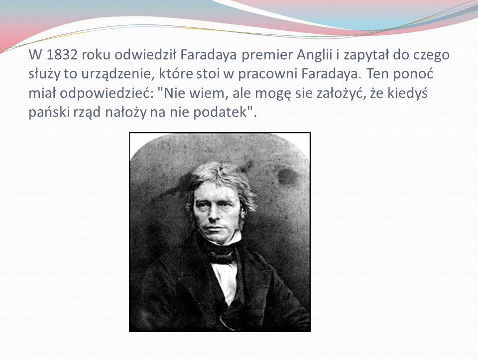 W 1832 roku odwiedził Faradaya premier Anglii i zapytał do czego służy to urządzenie, które stoi w pracowni Faradaya.