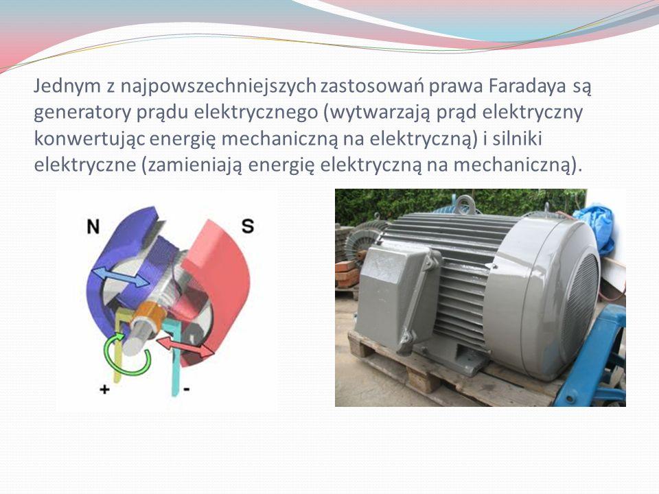 Jednym z najpowszechniejszych zastosowań prawa Faradaya są generatory prądu elektrycznego (wytwarzają prąd elektryczny konwertując energię mechaniczną na elektryczną) i silniki elektryczne (zamieniają energię elektryczną na mechaniczną).