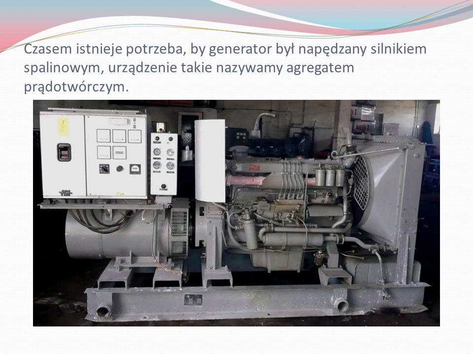 Czasem istnieje potrzeba, by generator był napędzany silnikiem spalinowym, urządzenie takie nazywamy agregatem prądotwórczym.