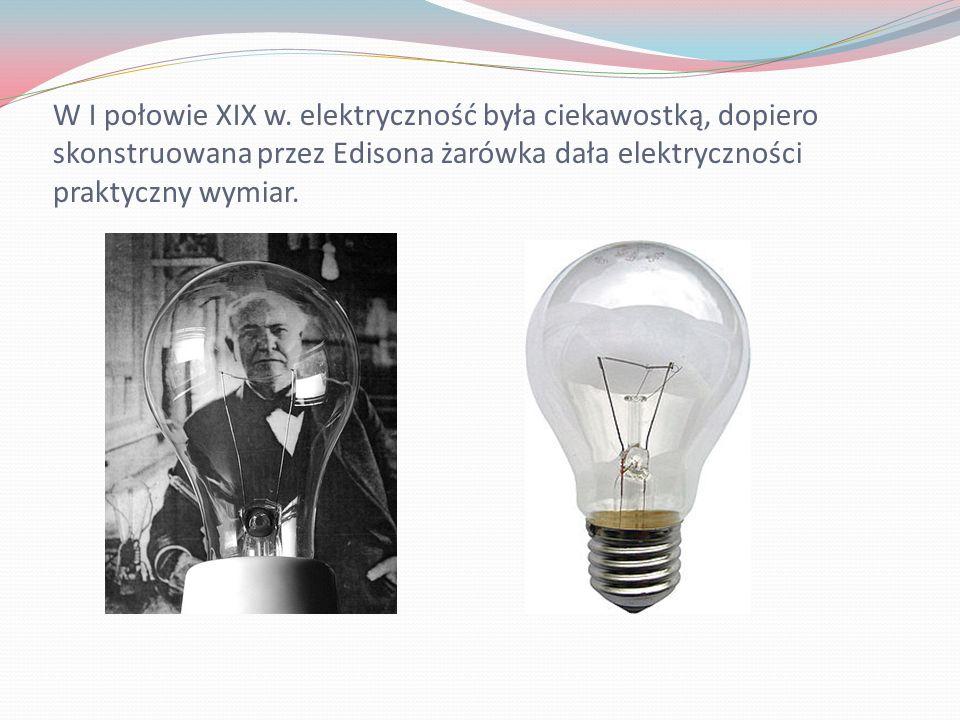 W I połowie XIX w. elektryczność była ciekawostką, dopiero skonstruowana przez Edisona żarówka dała elektryczności praktyczny wymiar.
