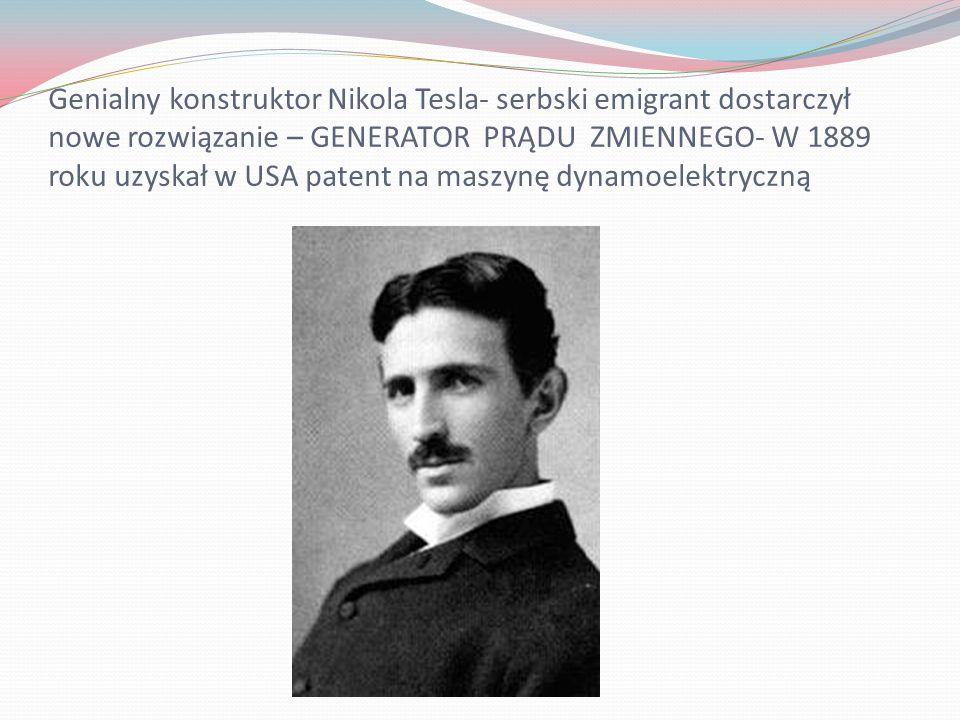 Genialny konstruktor Nikola Tesla- serbski emigrant dostarczył nowe rozwiązanie – GENERATOR PRĄDU ZMIENNEGO- W 1889 roku uzyskał w USA patent na maszy