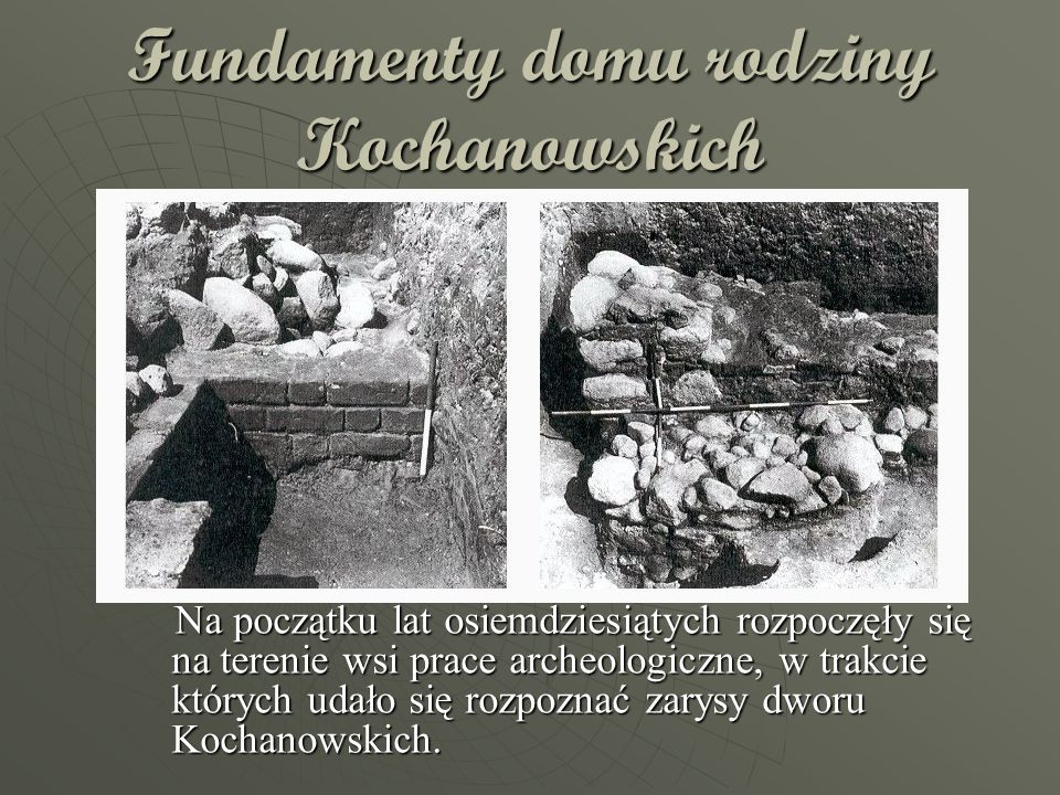 Fundamenty domu rodziny Kochanowskich Na początku lat osiemdziesiątych rozpoczęły się na terenie wsi prace archeologiczne, w trakcie których udało się rozpoznać zarysy dworu Kochanowskich.