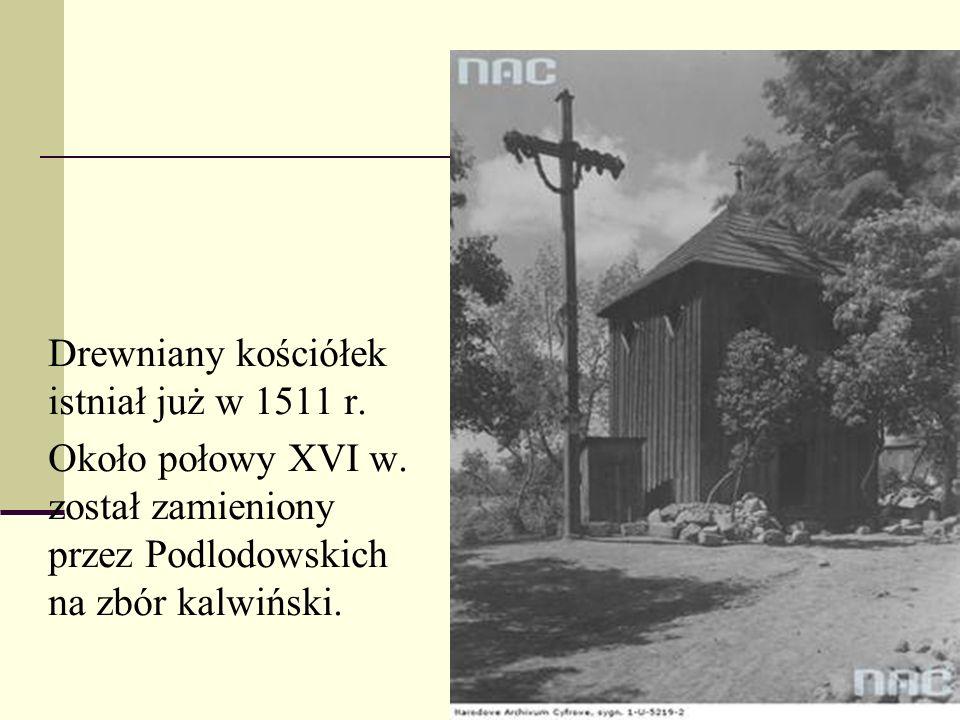  Drewniany kościółek istniał już w 1511 r.  Około połowy XVI w. został zamieniony przez Podlodowskich na zbór kalwiński.