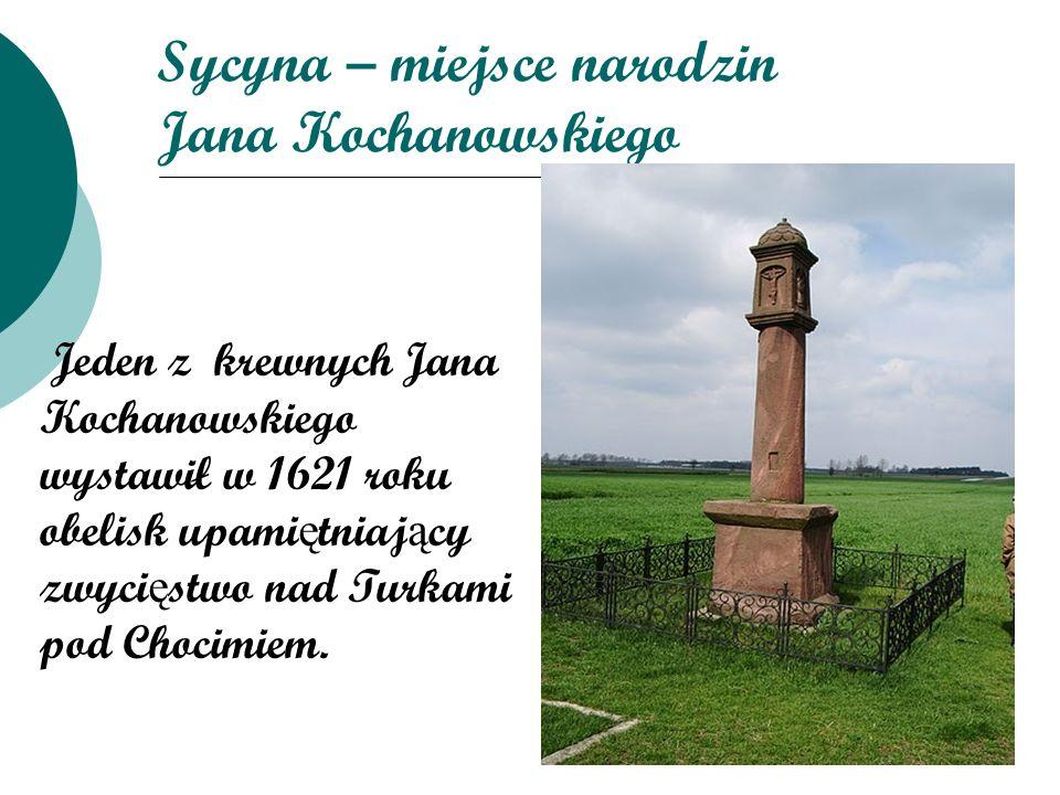 Sycyna – miejsce narodzin Jana Kochanowskiego Jeden z krewnych Jana Kochanowskiego wystawił w 1621 roku obelisk upami ę tniaj ą cy zwyci ę stwo nad Tu