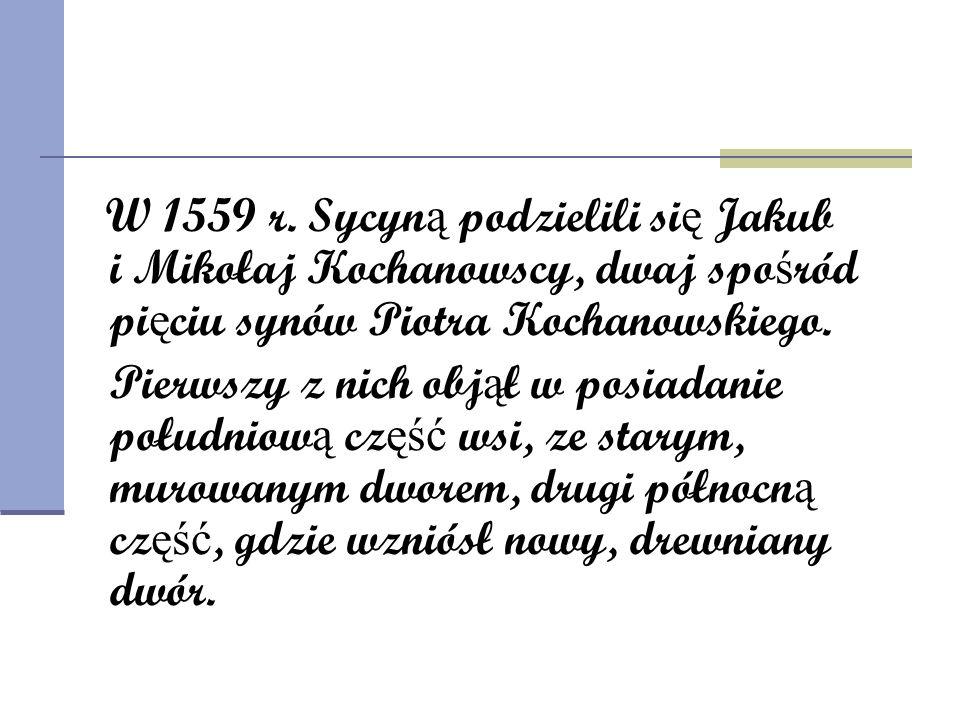 W 1559 r. Sycyn ą podzielili si ę Jakub i Mikołaj Kochanowscy, dwaj spo ś ród pi ę ciu synów Piotra Kochanowskiego. Pierwszy z nich obj ą ł w posiadan