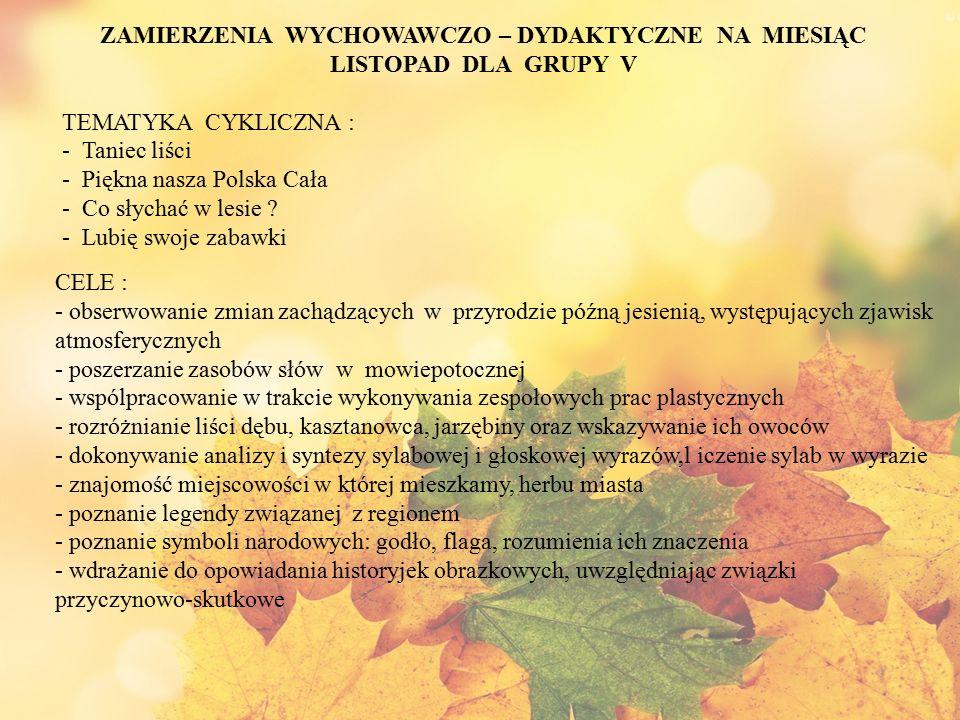 ZAMIERZENIA WYCHOWAWCZO – DYDAKTYCZNE NA MIESIĄC LISTOPAD DLA GRUPY V TEMATYKA CYKLICZNA : - Taniec liści - Piękna nasza Polska Cała - Co słychać w le