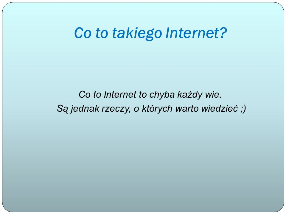 Co to takiego Internet. Co to Internet to chyba każdy wie.
