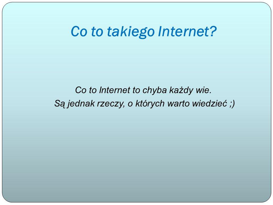 Co to takiego Internet? Co to Internet to chyba każdy wie. Są jednak rzeczy, o których warto wiedzieć ;)