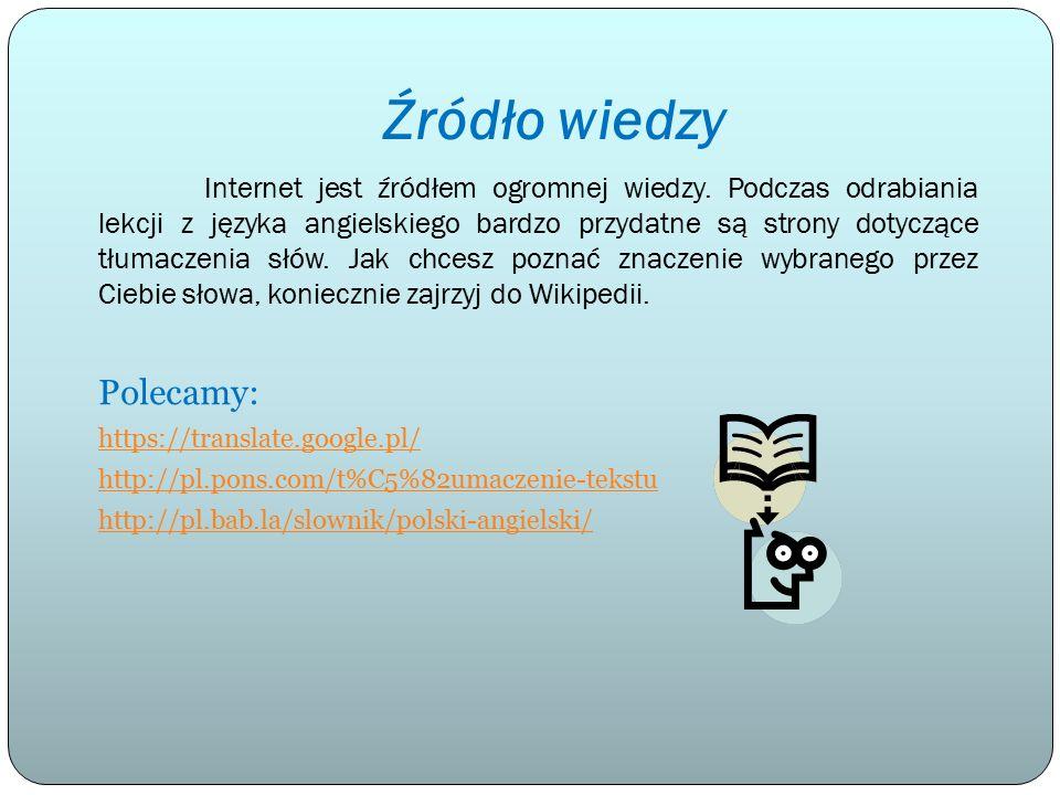 Źródło wiedzy Internet jest źródłem ogromnej wiedzy. Podczas odrabiania lekcji z języka angielskiego bardzo przydatne są strony dotyczące tłumaczenia