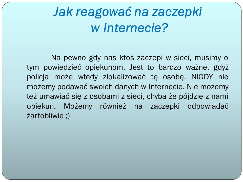 Jak reagować na zaczepki w Internecie? Na pewno gdy nas ktoś zaczepi w sieci, musimy o tym powiedzieć opiekunom. Jest to bardzo ważne, gdyż policja mo
