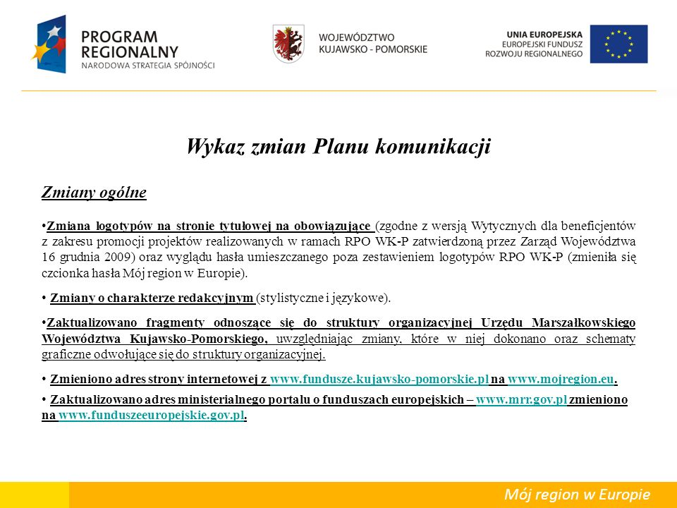Departament Polityki Regionalnej Mój region w Europie Wykaz zmian Planu komunikacji Zmiany ogólne Zmiana logotypów na stronie tytułowej na obowiązujące (zgodne z wersją Wytycznych dla beneficjentów z zakresu promocji projektów realizowanych w ramach RPO WK-P zatwierdzoną przez Zarząd Województwa 16 grudnia 2009) oraz wyglądu hasła umieszczanego poza zestawieniem logotypów RPO WK-P (zmieniła się czcionka hasła Mój region w Europie).