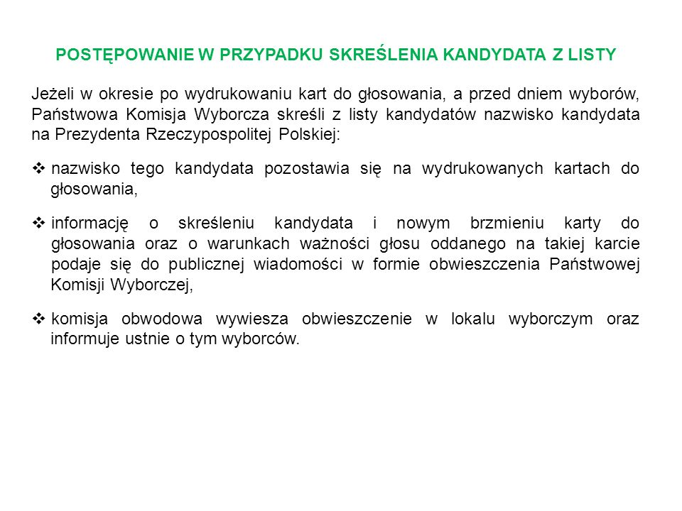 POSTĘPOWANIE W PRZYPADKU SKREŚLENIA KANDYDATA Z LISTY Jeżeli w okresie po wydrukowaniu kart do głosowania, a przed dniem wyborów, Państwowa Komisja Wyborcza skreśli z listy kandydatów nazwisko kandydata na Prezydenta Rzeczypospolitej Polskiej:  nazwisko tego kandydata pozostawia się na wydrukowanych kartach do głosowania,  informację o skreśleniu kandydata i nowym brzmieniu karty do głosowania oraz o warunkach ważności głosu oddanego na takiej karcie podaje się do publicznej wiadomości w formie obwieszczenia Państwowej Komisji Wyborczej,  komisja obwodowa wywiesza obwieszczenie w lokalu wyborczym oraz informuje ustnie o tym wyborców.