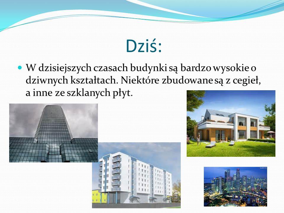 Dziś: W dzisiejszych czasach budynki są bardzo wysokie o dziwnych kształtach. Niektóre zbudowane są z cegieł, a inne ze szklanych płyt.