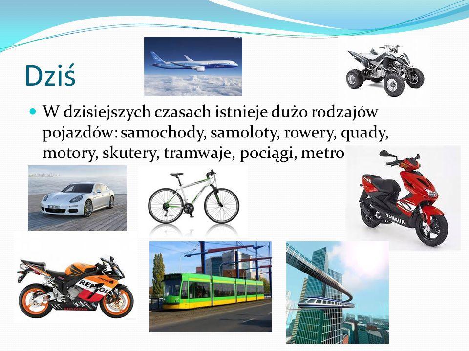 Dziś W dzisiejszych czasach istnieje dużo rodzajów pojazdów: samochody, samoloty, rowery, quady, motory, skutery, tramwaje, pociągi, metro