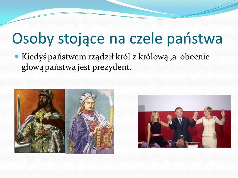 Osoby stojące na czele państwa Kiedyś państwem rządził król z królową,a obecnie głową państwa jest prezydent.