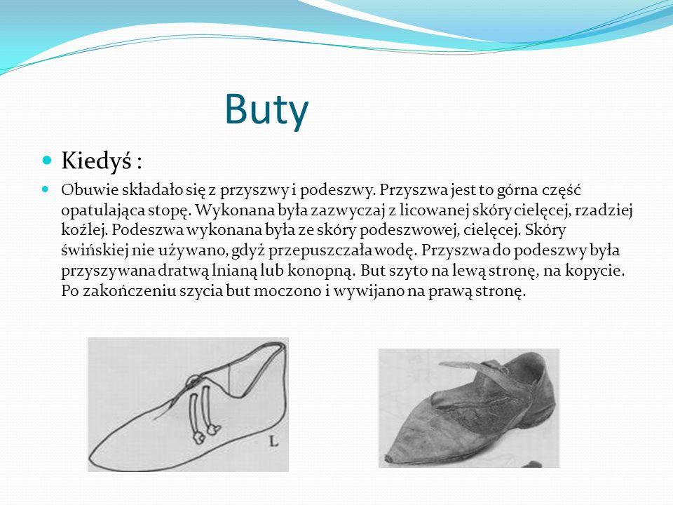Buty Kiedyś : Obuwie składało się z przyszwy i podeszwy. Przyszwa jest to górna część opatulająca stopę. Wykonana była zazwyczaj z licowanej skóry cie
