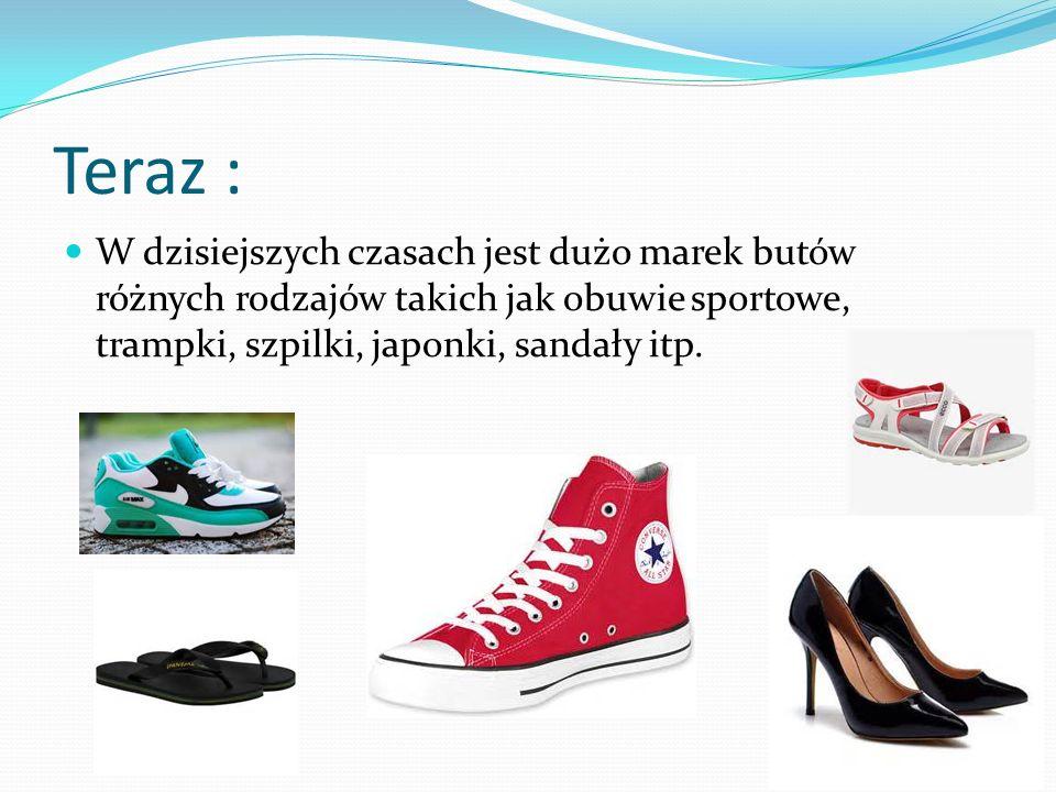 Teraz : W dzisiejszych czasach jest dużo marek butów różnych rodzajów takich jak obuwie sportowe, trampki, szpilki, japonki, sandały itp.