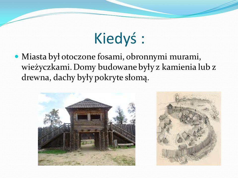 Kiedyś : Miasta był otoczone fosami, obronnymi murami, wieżyczkami. Domy budowane były z kamienia lub z drewna, dachy były pokryte słomą.