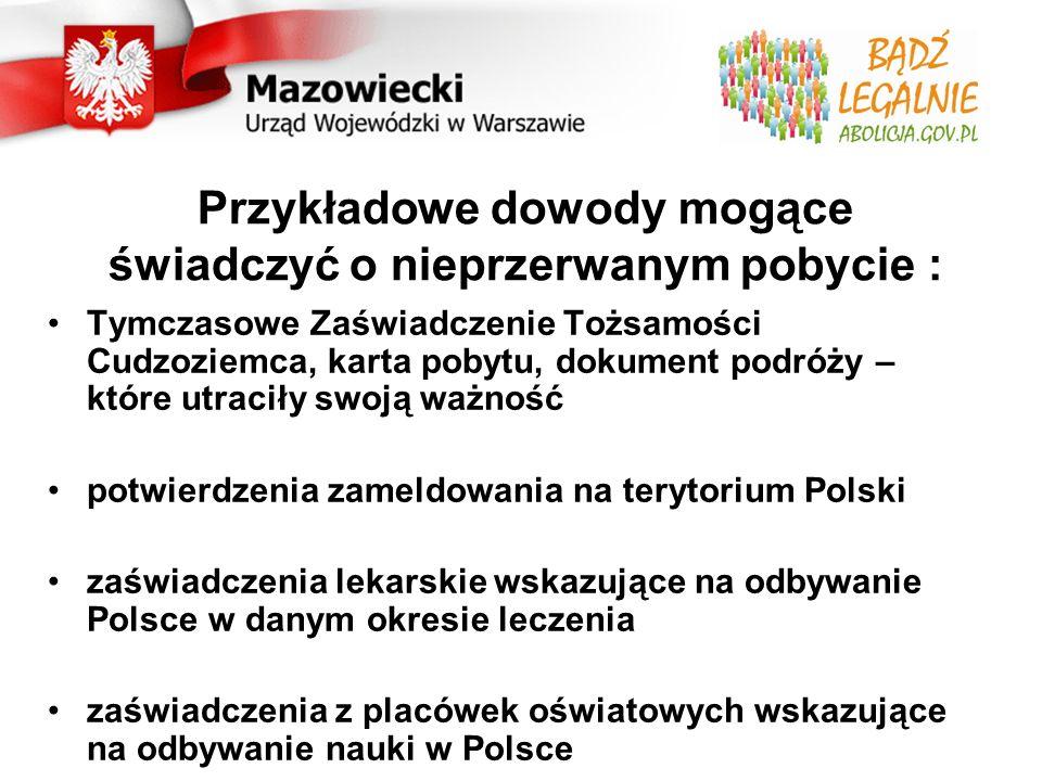 Przykładowe dowody mogące świadczyć o nieprzerwanym pobycie : Tymczasowe Zaświadczenie Tożsamości Cudzoziemca, karta pobytu, dokument podróży – które utraciły swoją ważność potwierdzenia zameldowania na terytorium Polski zaświadczenia lekarskie wskazujące na odbywanie Polsce w danym okresie leczenia zaświadczenia z placówek oświatowych wskazujące na odbywanie nauki w Polsce