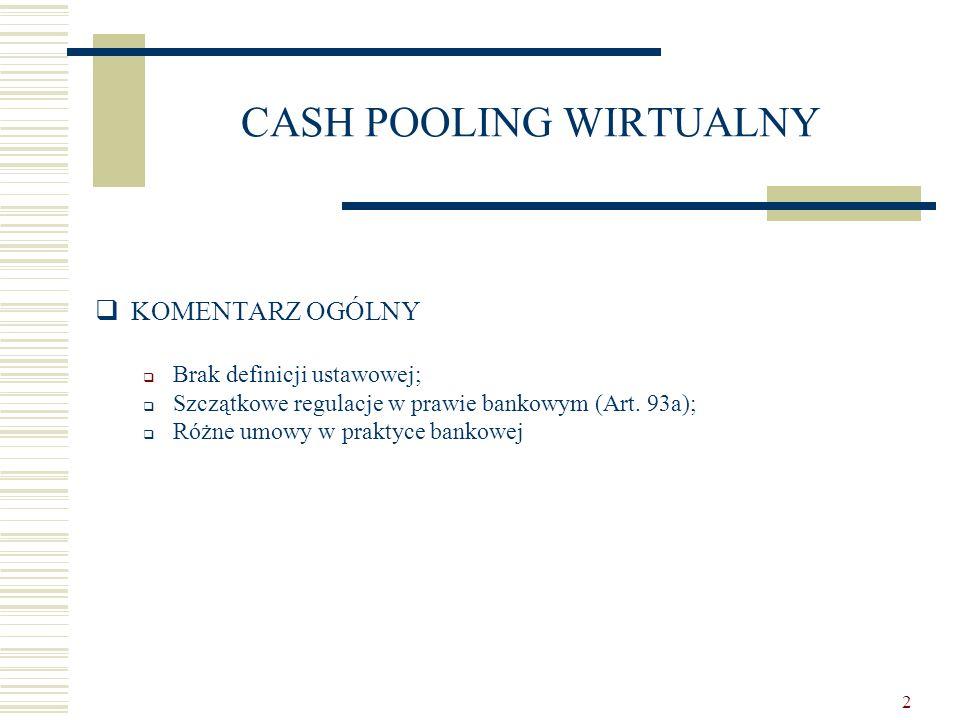 2 CASH POOLING WIRTUALNY  KOMENTARZ OGÓLNY  Brak definicji ustawowej;  Szczątkowe regulacje w prawie bankowym (Art. 93a);  Różne umowy w praktyce