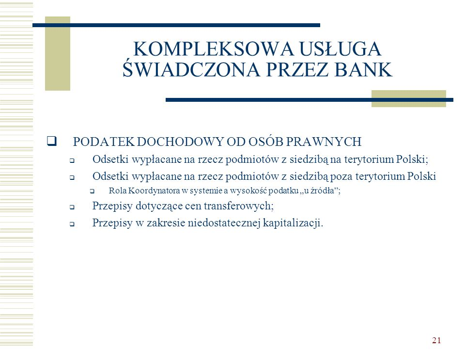 """21 KOMPLEKSOWA USŁUGA ŚWIADCZONA PRZEZ BANK  PODATEK DOCHODOWY OD OSÓB PRAWNYCH  Odsetki wypłacane na rzecz podmiotów z siedzibą na terytorium Polski;  Odsetki wypłacane na rzecz podmiotów z siedzibą poza terytorium Polski  Rola Koordynatora w systemie a wysokość podatku """"u źródła ;  Przepisy dotyczące cen transferowych;  Przepisy w zakresie niedostatecznej kapitalizacji."""