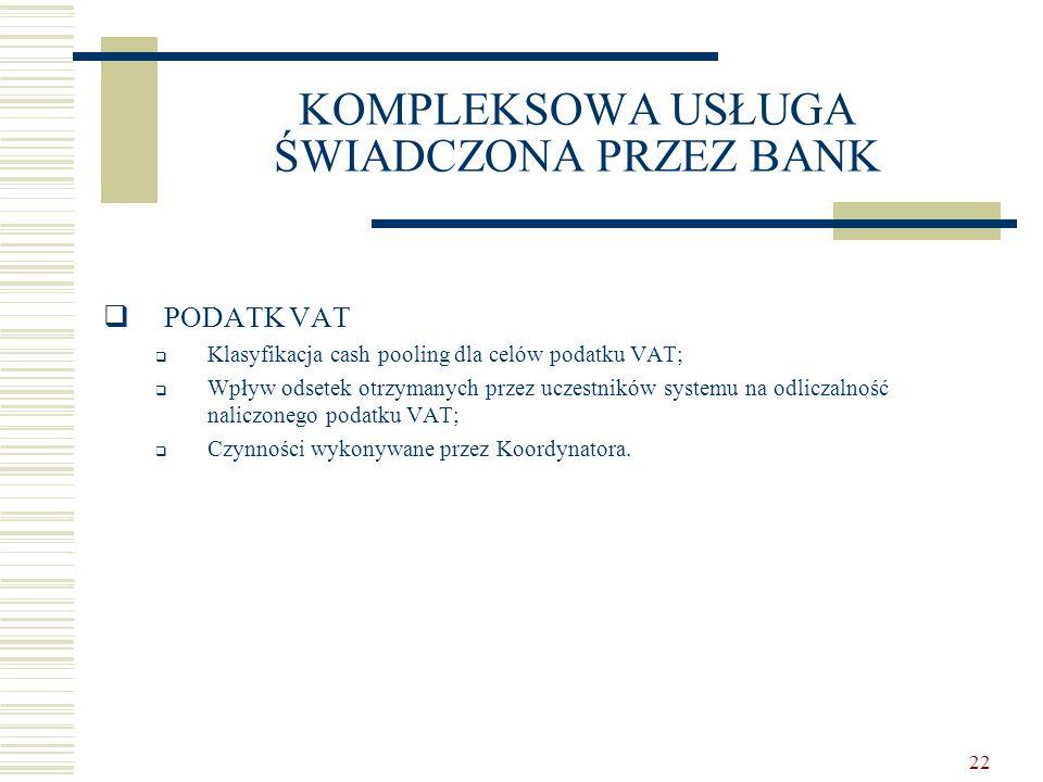 22 KOMPLEKSOWA USŁUGA ŚWIADCZONA PRZEZ BANK  PODATK VAT  Klasyfikacja cash pooling dla celów podatku VAT;  Wpływ odsetek otrzymanych przez uczestni