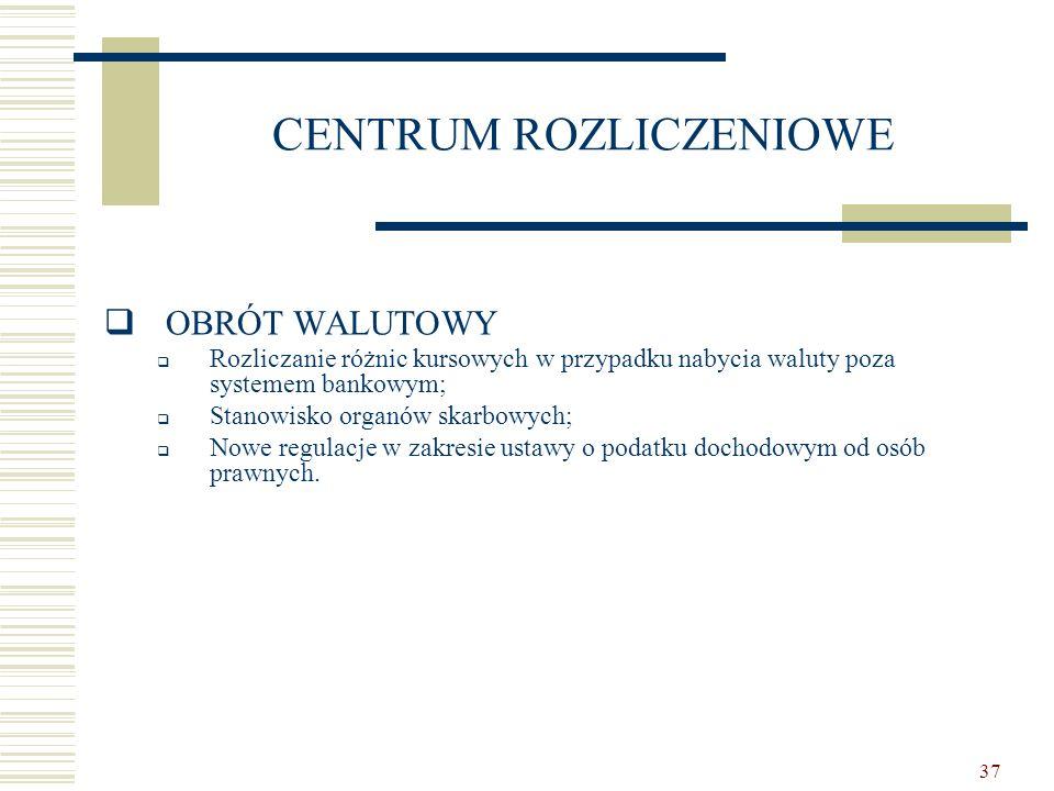 37 CENTRUM ROZLICZENIOWE  OBRÓT WALUTOWY  Rozliczanie różnic kursowych w przypadku nabycia waluty poza systemem bankowym;  Stanowisko organów skarb