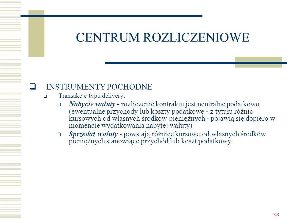 38 CENTRUM ROZLICZENIOWE  INSTRUMENTY POCHODNE  Transakcje typu delivery:  Nabycie waluty - rozliczenie kontraktu jest neutralne podatkowo (ewentua